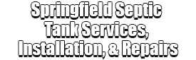 Springfield Septic Tank Services, Installation, & Repairs Logo-We offer Septic Service & Repairs, Septic Tank Installations, Septic Tank Cleaning, Commercial, Septic System, Drain Cleaning, Line Snaking, Portable Toilet, Grease Trap Pumping & Cleaning, Septic Tank Pumping, Sewage Pump, Sewer Line Repair, Septic Tank Replacement, Septic Maintenance, Sewer Line Replacement, Porta Potty Rentals